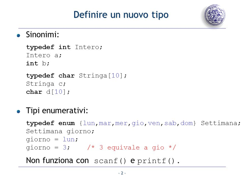 Definire un nuovo tipo Sinonimi: typedef int Intero; Intero a; int b; typedef char Stringa[10]; Stringa c; char d[10];